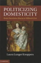 Knoppers, Laura Lunger Politicizing Domesticity from Henrietta Maria to Milton`s Eve