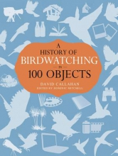 David Callahan A History of Birdwatching in 100 Objects