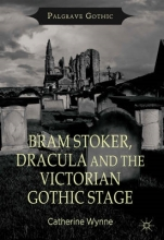 Wynne, Catherine Bram Stoker, Dracula and the Victorian Gothic Stage