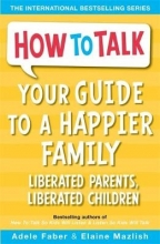 Adele Faber,   Elaine Mazlish Your Guide to a Happier Family