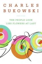 Charles Bukowski The People Look Like Flowers At Last