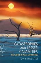 Tony (Emeritus Professor of Geology, University of Birmingham) Hallam Catastrophes and Lesser Calamities