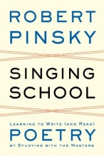 Pinsky, Robert Singing School - Learning to Write (and Read) Poetry by Studying with the Masters