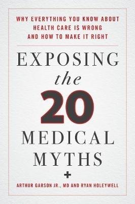 Arthur Garson,   Ryan Holeywell,Exposing the Twenty Medical Myths