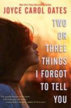 Oates, Joyce Carol Two or Three Things I Forgot to Tell You
