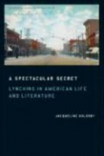 Goldsby, Jacqueline A Spectacular Secret - Lynching in American Life and Literature