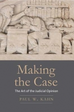 Kahn, Paul W. Making the Case - The Art of the Judicial Opinion