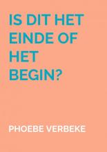 Phoebe Verbeke , Is dit het einde of het begin?