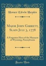 Hayden, Horace Edwin Hayden, H: Major John Garrett, Slain July 3, 1778