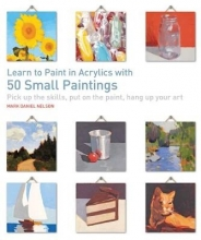 Mark Daniel Nelson Learn to Paint in Acrylics with 50 Small Paintings