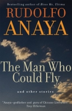 Anaya, Rudolfo A. The Man Who Could Fly And Other Stories