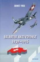 Frei, Ernst Erlebter Aktivdienst 1939 -1945