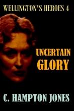C.  Hampton Jones Uncertain Glory, Book4 Wellington`s Heroes Series