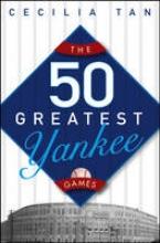 Tan, Cecilia The 50 Greatest Yankee Games