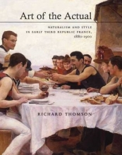 Thomson, Richard Art of the Actual - Naturalism and Style in Early Third Republic France, 1880-1900