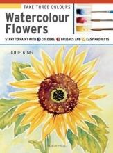 King, Julie Take Three Colours: Watercolour Flowers