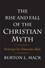 Mack, Burton L. The Rise and Fall of the Christian Myth - Restoring Our Democratic Ideals