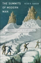Hansen, Peter H. The Summits of Modern Man - Mountaineering after the Enlightenment