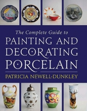 Patricia Newell-Dunkley Complete Guide to Painting and Decorating Porcelain