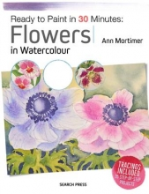 Mortimer, Ann Ready to Paint in 30 Minutes: Flowers in Watercolour