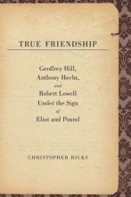 Ricks, Christopher True Friendship - Geoffrey Hill, Anthony Hecht and  Robert Lowell under the Sign of Eliot and Pound