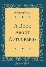 Gratz, Simon Gratz, S: Book About Autographs (Classic Reprint)
