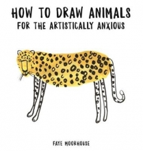 Moorhouse, Faye How to Draw Animals for the Artistically Anxious