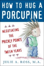 Julie A., MA Ross How to Hug a Porcupine: Negotiating the Prickly Points of the Tween Years