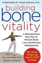 Amy Joy Lanou,   Michael Castleman Building Bone Vitality: A Revolutionary Diet Plan to Prevent Bone Loss and Reverse Osteoporosis--Without Dairy Foods, Calcium, Estrogen, or Drugs