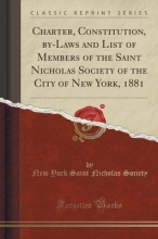 Society, New York Saint Nicholas Charter, Constitution, by-Laws and List of Members of the Saint Nicholas Society of the City of New York, 1881 (Classic Reprint)