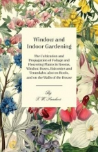 Sanders, T. W. Window and Indoor Gardening - The Cultivation and Propagation of Foliage and Flowering Plants in Rooms, Window Boxes, Balconies and Verandahs; also on Roofs, and on the Walls of the House