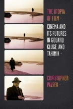 Pavsek, Christopher The Utopia of Film - Cinema and Its Futures in Godard, Kluge, and Tahimik