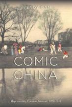 Wendy Gan Comic China: Representing Common Ground, 1890-1945
