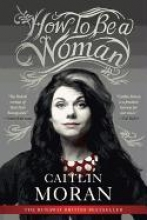 Moran, Caitlin How to Be a Woman