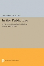 Allen, James Smith In the Public Eye - A History of Reading in Modern France, 1800-1940