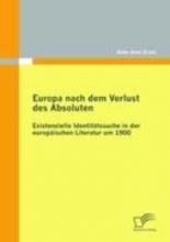 Ernst, Anke Anni Europa nach dem Verlust des Absoluten: Existenzielle Identitätssuche in der europäischen Literatur um 1900