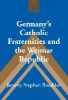 Jeremy Stephen Roethler,Germany`s Catholic Fraternities and the Weimar Republic