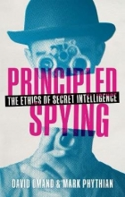 David (Visiting Professor, Department of War Studies, King`s College, London) Omand,   Mark (Professor of Politics, University of Leicester) Phythian Principled Spying