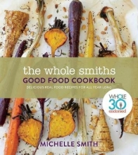 Michelle Smith Wholesmiths Good Food Cookbook: Delicious Real Food Recipes For All Year Long
