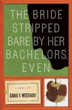 Westbury, Chris F. The Bride Stripped Bare by Her Bachelors, Even