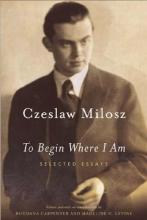 Milosz, Czeslaw To Begin Where I Am