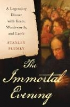 Plumly, Stanley The Immortal Evening - A Legendary Dinner with Keats, Wordsworth, and Lamb