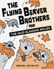 Eaton, Maxwell, III The Flying Beaver Brothers and the Mud-Slinging Moles