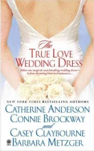 Anderson, Catherine,   Brockway, Connie,   Claybourne, Casey The True Love Wedding Dress