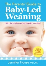 Jennifer House Parents` Guide to Baby-Led Weaning: With 125 Recipes