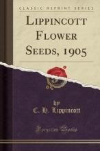 Lippincott, C. H. Lippincott Flower Seeds, 1905 (Classic Reprint)