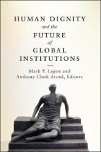 Mark P. Lagon,   Anthony Clark Arend Human Dignity and the Future of Global Institutions