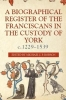 Robson, Michael J. P., A Biographical Register of the Franciscans in the Custody of York, c.1229-1539