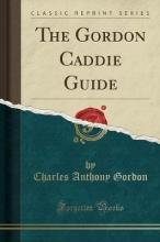 Gordon, Charles Anthony The Gordon Caddie Guide (Classic Reprint)