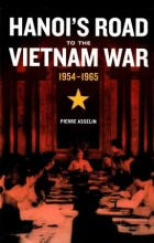 Pierre Asselin , Hanoi`s Road to the Vietnam War, 1954-1965